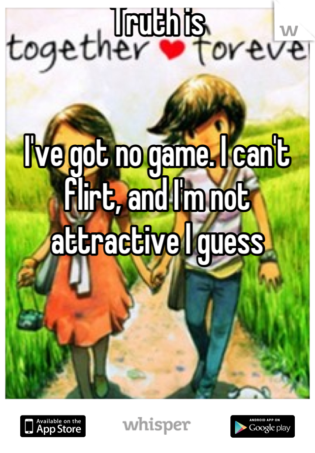 Truth is   I've got no game. I can't flirt, and I'm not attractive I guess