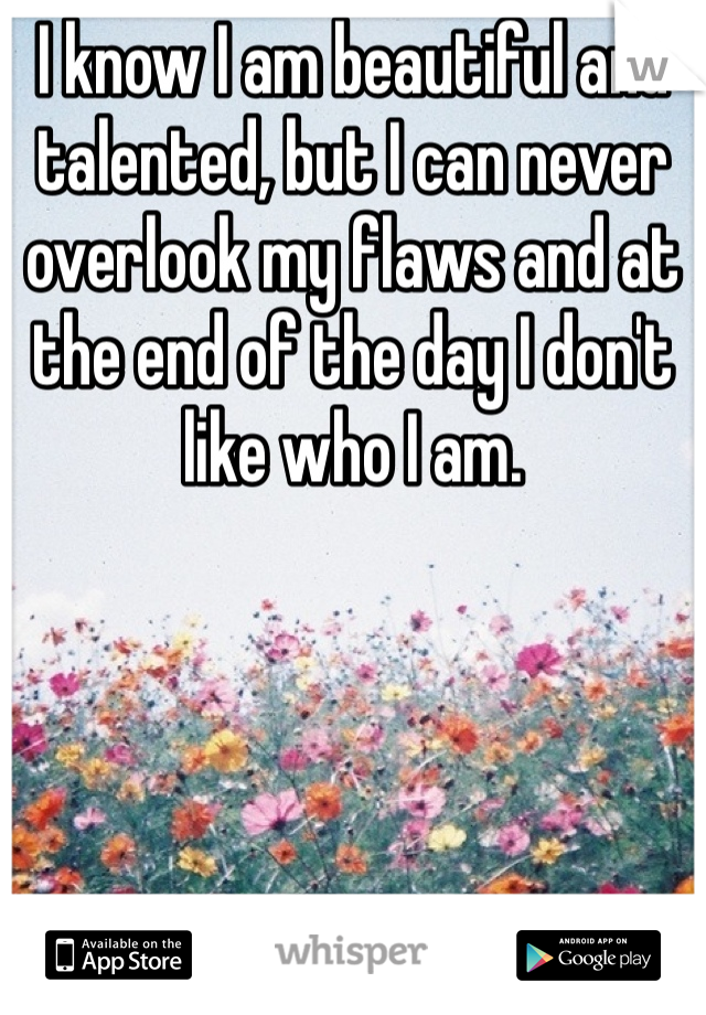 I know I am beautiful and talented, but I can never overlook my flaws and at the end of the day I don't like who I am.