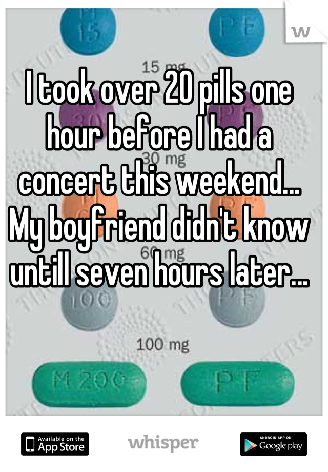 I took over 20 pills one hour before I had a concert this weekend... My boyfriend didn't know untill seven hours later...