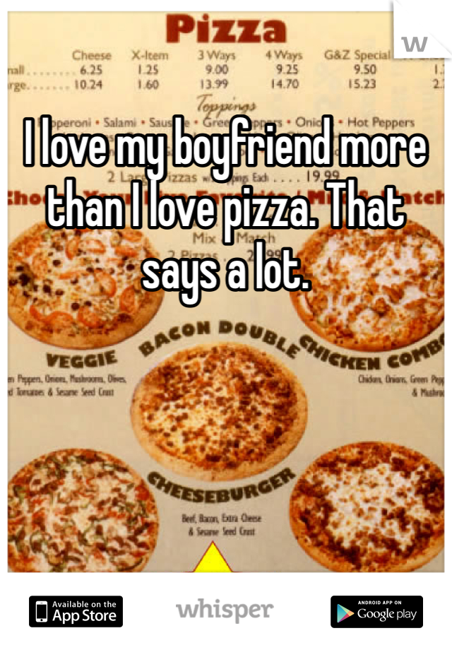 I love my boyfriend more than I love pizza. That says a lot.