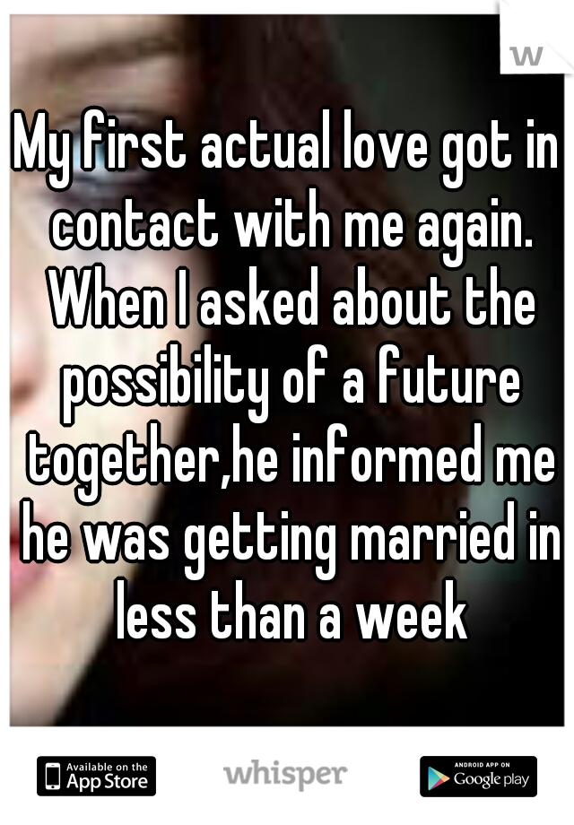 My first actual love got in contact with me again. When I asked about the possibility of a future together,he informed me he was getting married in less than a week