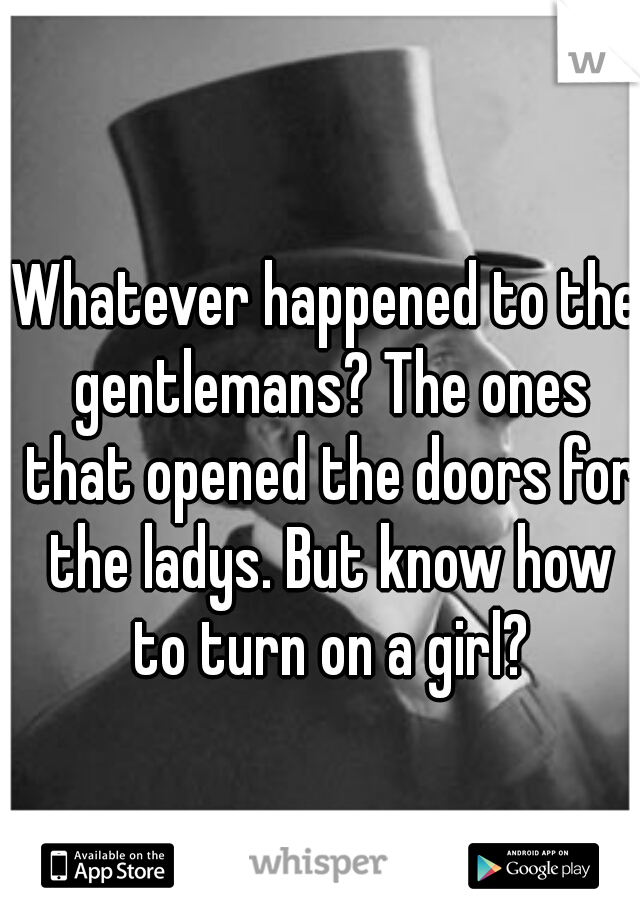 Whatever happened to the gentlemans? The ones that opened the doors for the ladys. But know how to turn on a girl?