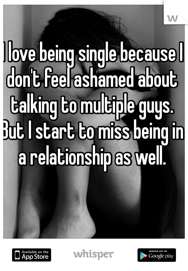 I love being single because I don't feel ashamed about talking to multiple guys.  But I start to miss being in a relationship as well.