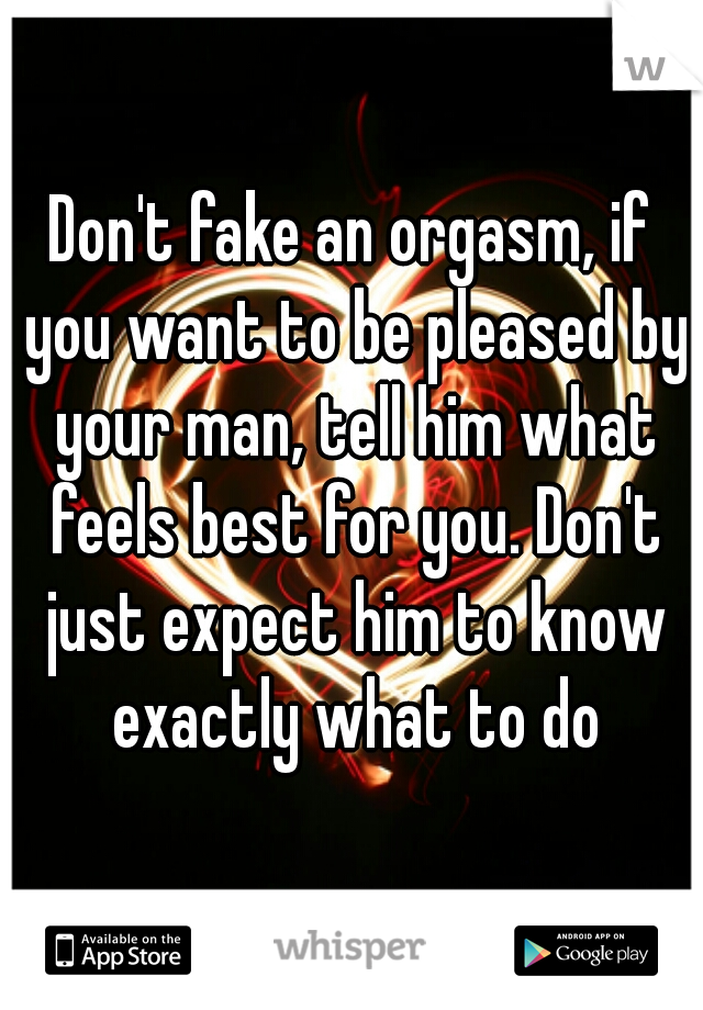 Don't fake an orgasm, if you want to be pleased by your man, tell him what feels best for you. Don't just expect him to know exactly what to do