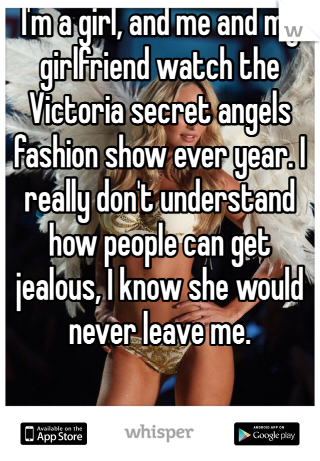I'm a girl, and me and my girlfriend watch the Victoria secret angels fashion show ever year. I really don't understand how people can get jealous, I know she would never leave me.
