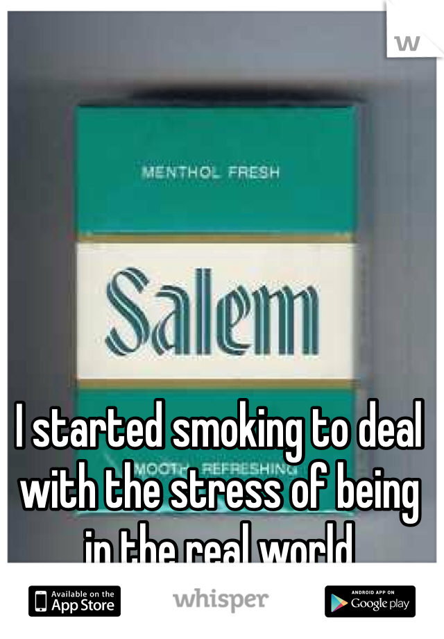 I started smoking to deal with the stress of being in the real world