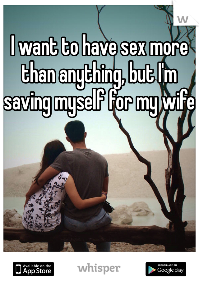 I want to have sex more than anything, but I'm saving myself for my wife