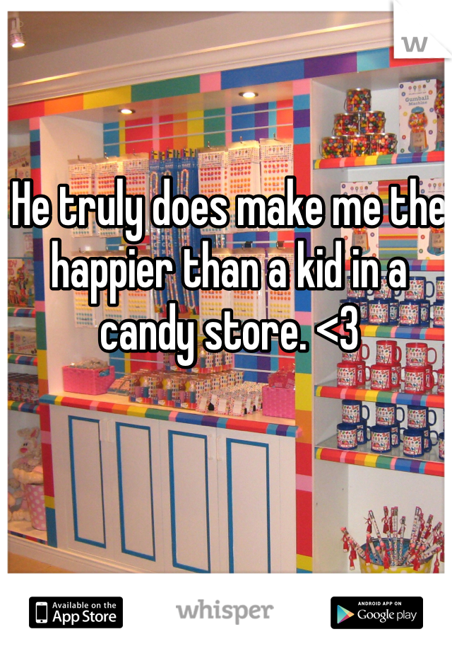 He truly does make me the happier than a kid in a candy store. <3