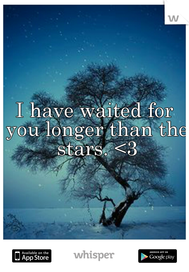 I have waited for you longer than the stars. <3