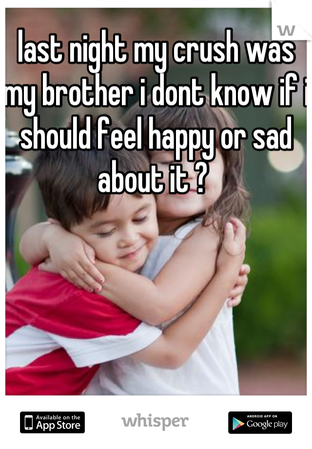 last night my crush was my brother i dont know if i should feel happy or sad about it ?