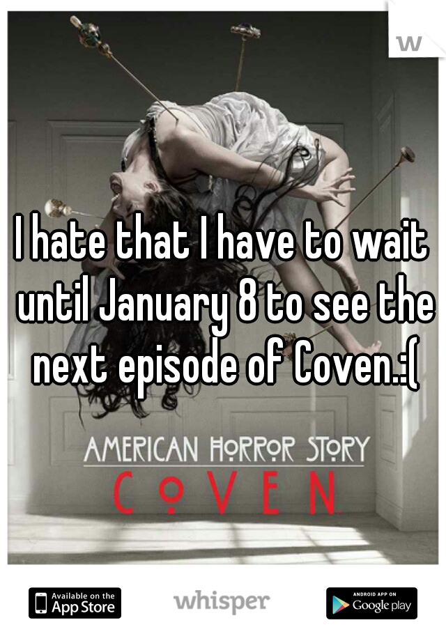 I hate that I have to wait until January 8 to see the next episode of Coven.:(