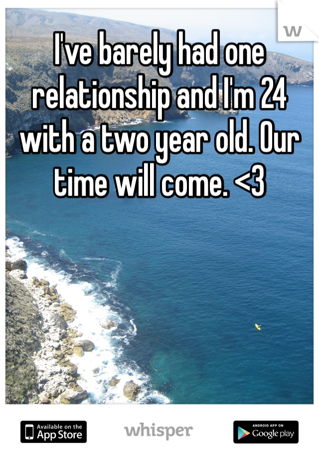 I've barely had one relationship and I'm 24 with a two year old. Our time will come. <3