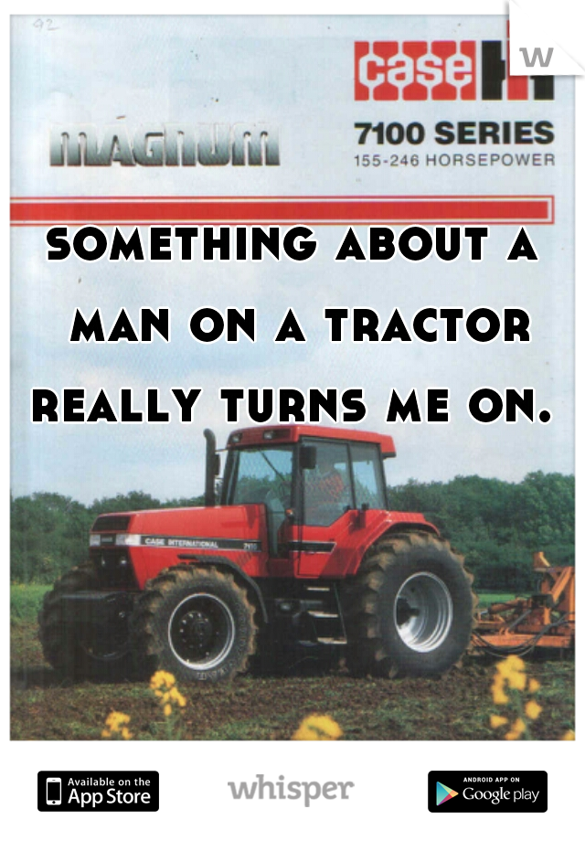 something about a man on a tractor really turns me on.