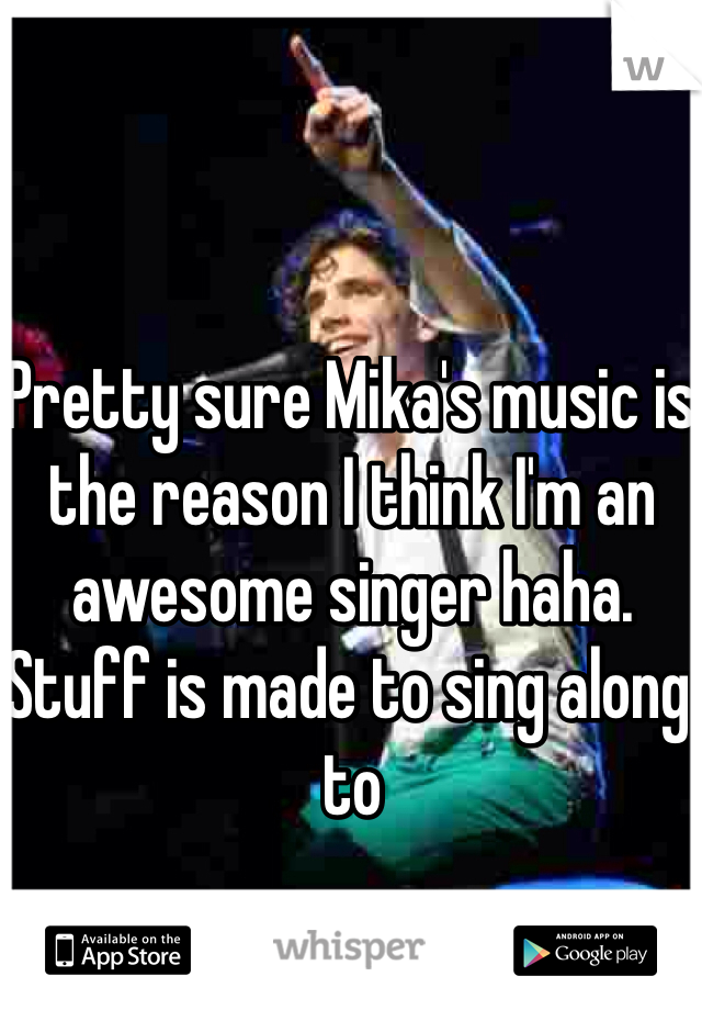 Pretty sure Mika's music is the reason I think I'm an awesome singer haha. Stuff is made to sing along to