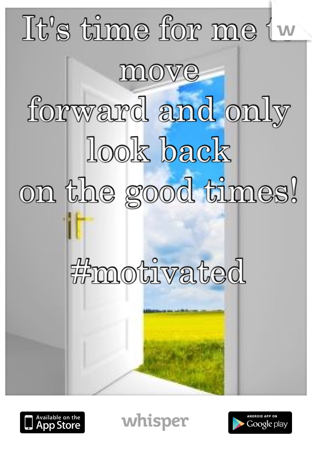 It's time for me to move forward and only look back on the good times!  #motivated