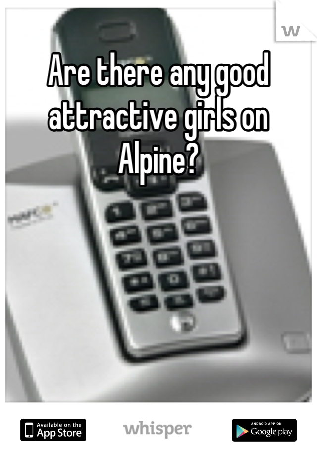 Are there any good attractive girls on Alpine?