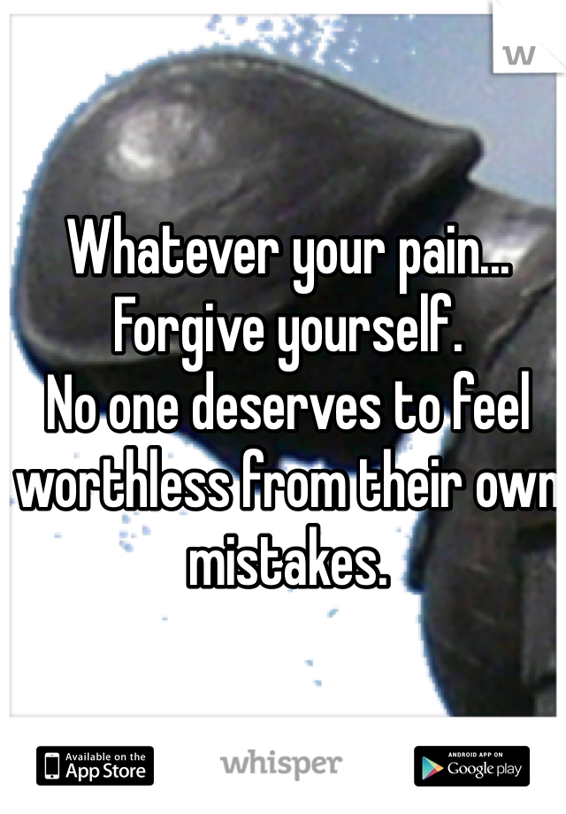 Whatever your pain... Forgive yourself.  No one deserves to feel worthless from their own mistakes.