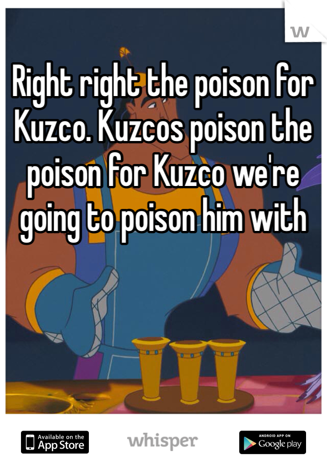 Right right the poison for Kuzco. Kuzcos poison the poison for Kuzco we're going to poison him with