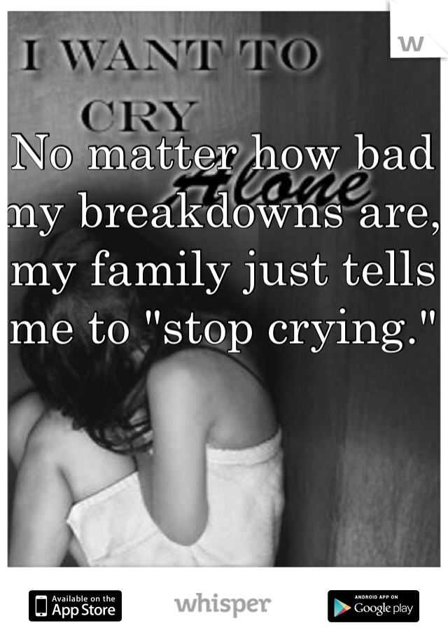 """No matter how bad my breakdowns are, my family just tells me to """"stop crying."""""""