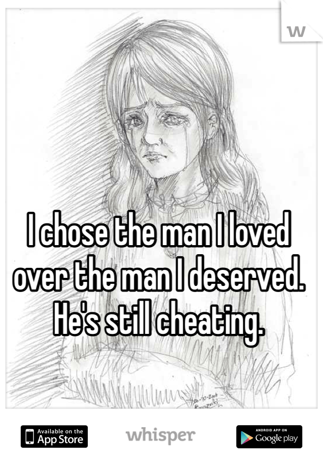 I chose the man I loved over the man I deserved. He's still cheating.