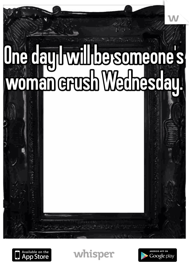 One day I will be someone's woman crush Wednesday.