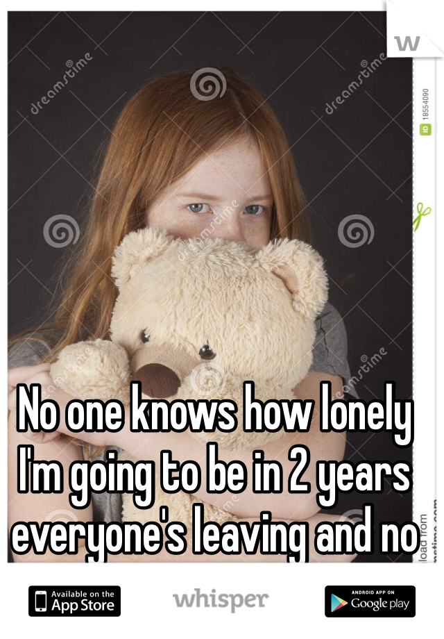 No one knows how lonely I'm going to be in 2 years everyone's leaving and no one cares.