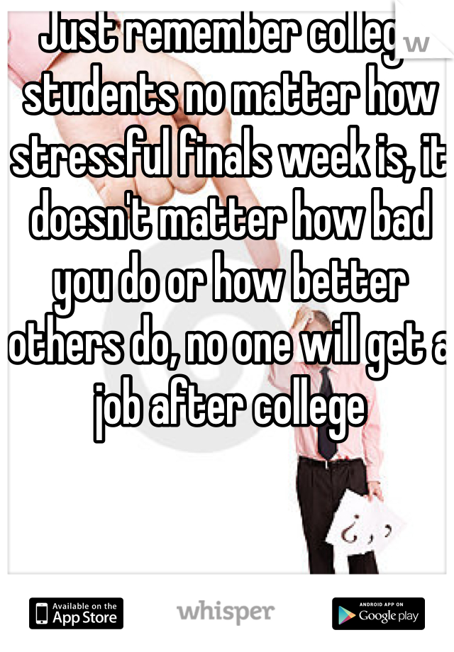 Just remember college students no matter how stressful finals week is, it doesn't matter how bad you do or how better others do, no one will get a job after college