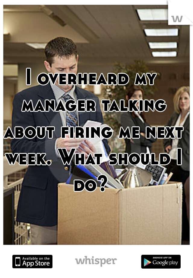I overheard my manager talking about firing me next week. What should I do?
