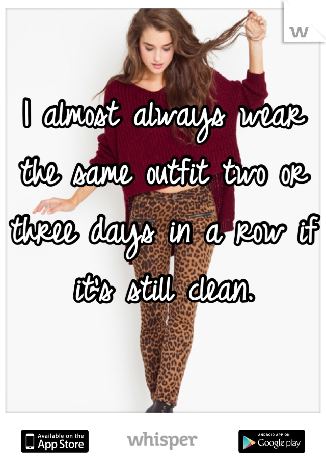 I almost always wear the same outfit two or three days in a row if it's still clean.