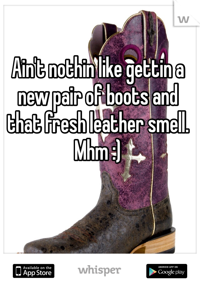 Ain't nothin like gettin a new pair of boots and that fresh leather smell. Mhm :)