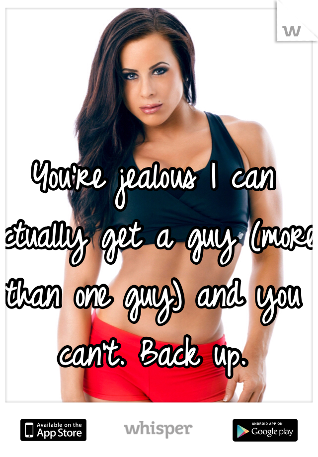 You're jealous I can actually get a guy (more than one guy) and you can't. Back up.