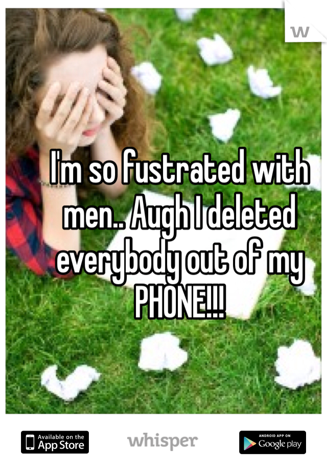 I'm so fustrated with men.. Augh I deleted everybody out of my PHONE!!!