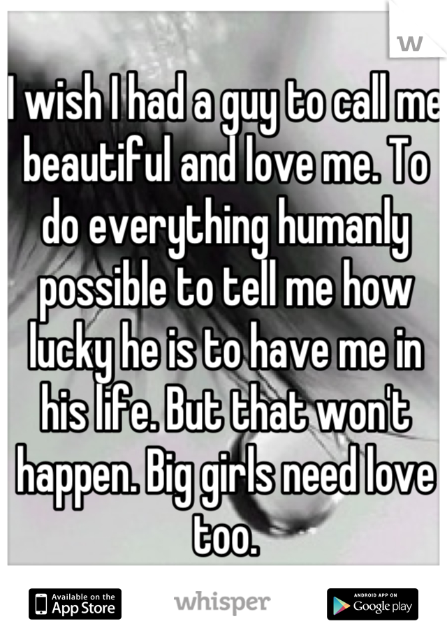 I wish I had a guy to call me beautiful and love me. To do everything humanly possible to tell me how lucky he is to have me in his life. But that won't happen. Big girls need love too.