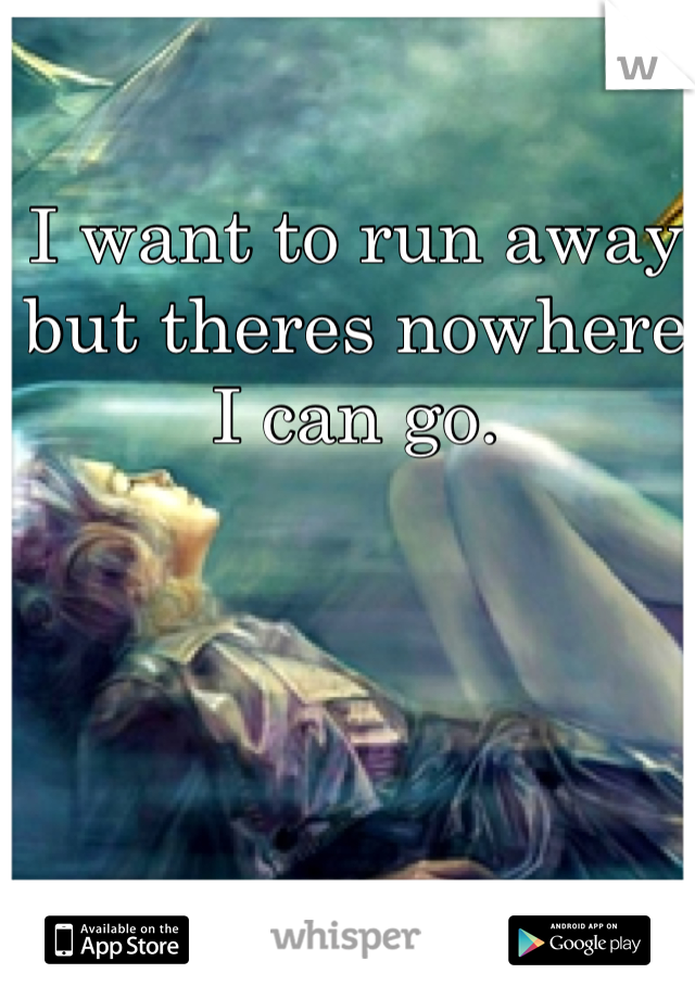 I want to run away but theres nowhere I can go.