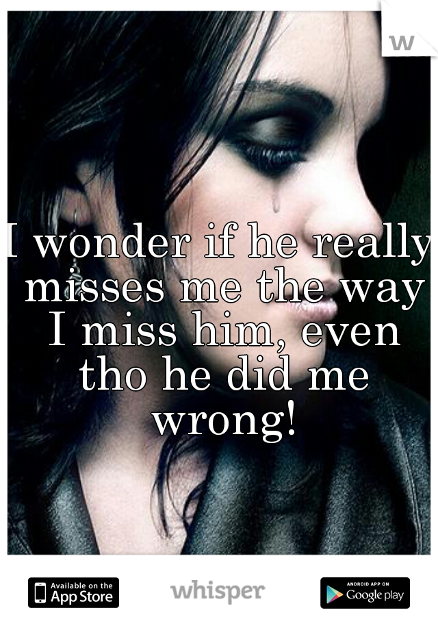 I wonder if he really misses me the way I miss him, even tho he did me wrong!
