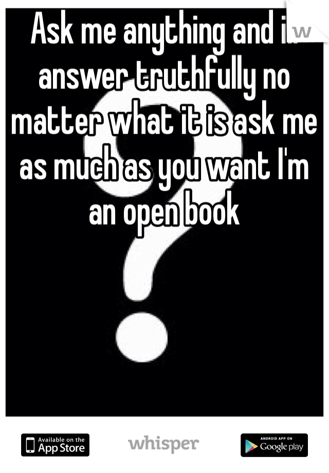 Ask me anything and ill answer truthfully no matter what it is ask me as much as you want I'm an open book