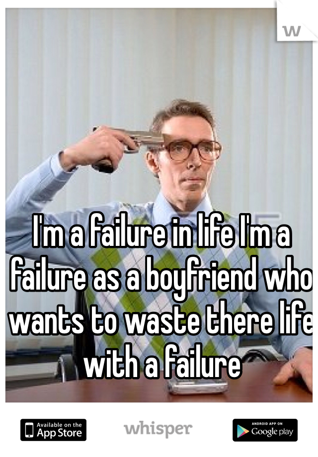 I'm a failure in life I'm a failure as a boyfriend who wants to waste there life with a failure