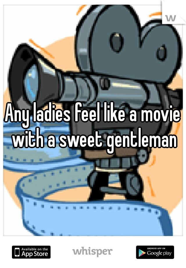 Any ladies feel like a movie with a sweet gentleman