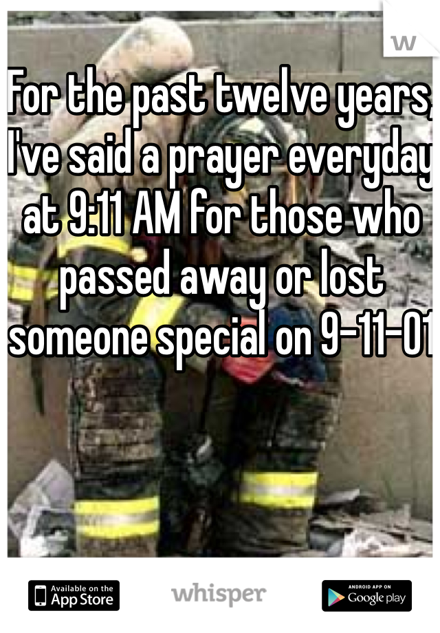 For the past twelve years, I've said a prayer everyday at 9:11 AM for those who passed away or lost someone special on 9-11-01