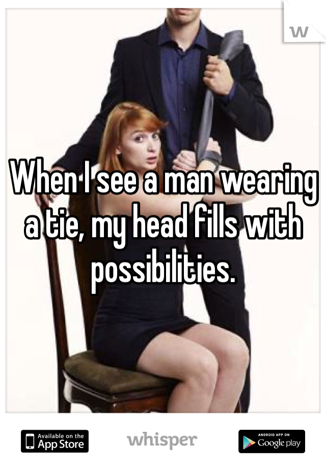 When I see a man wearing a tie, my head fills with possibilities.