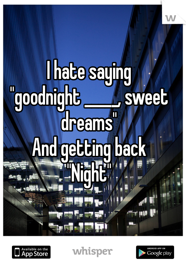 "I hate saying  ""goodnight _____, sweet dreams"" And getting back  ""Night"""
