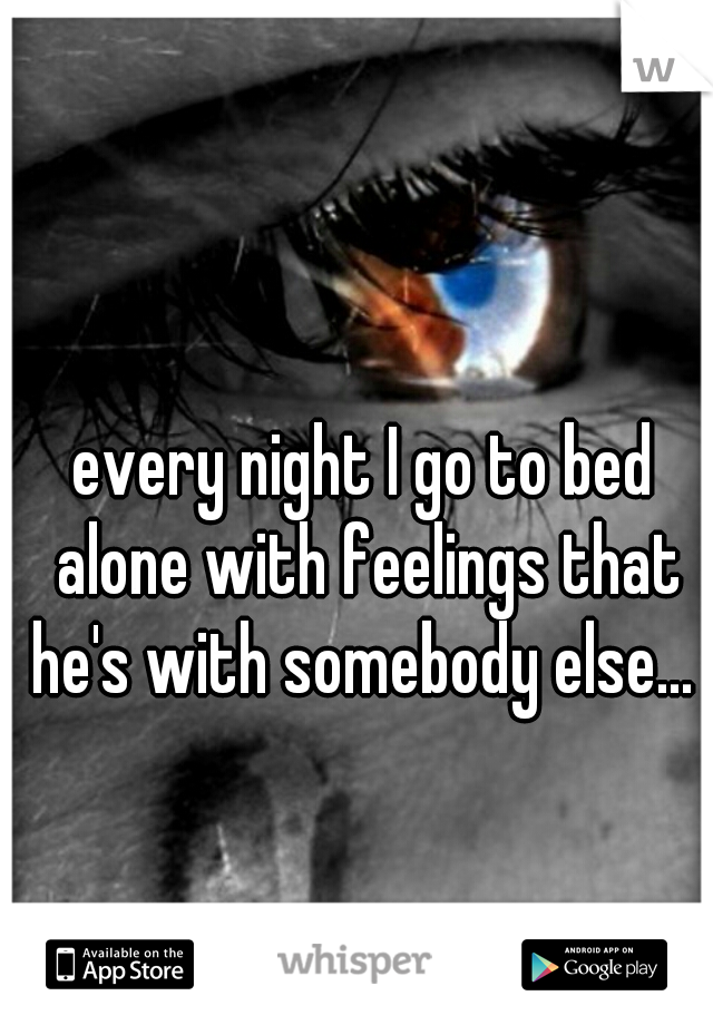 every night I go to bed alone with feelings that he's with somebody else...