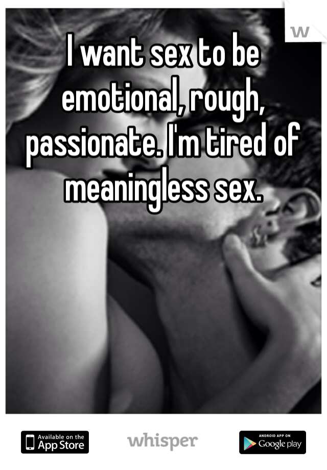 I want sex to be emotional, rough, passionate. I'm tired of meaningless sex.