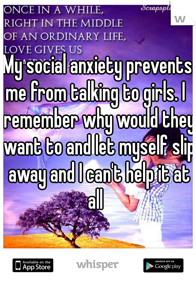 My social anxiety prevents me from talking to girls. I   remember why would they want to and let myself slip away and I can't help it at all