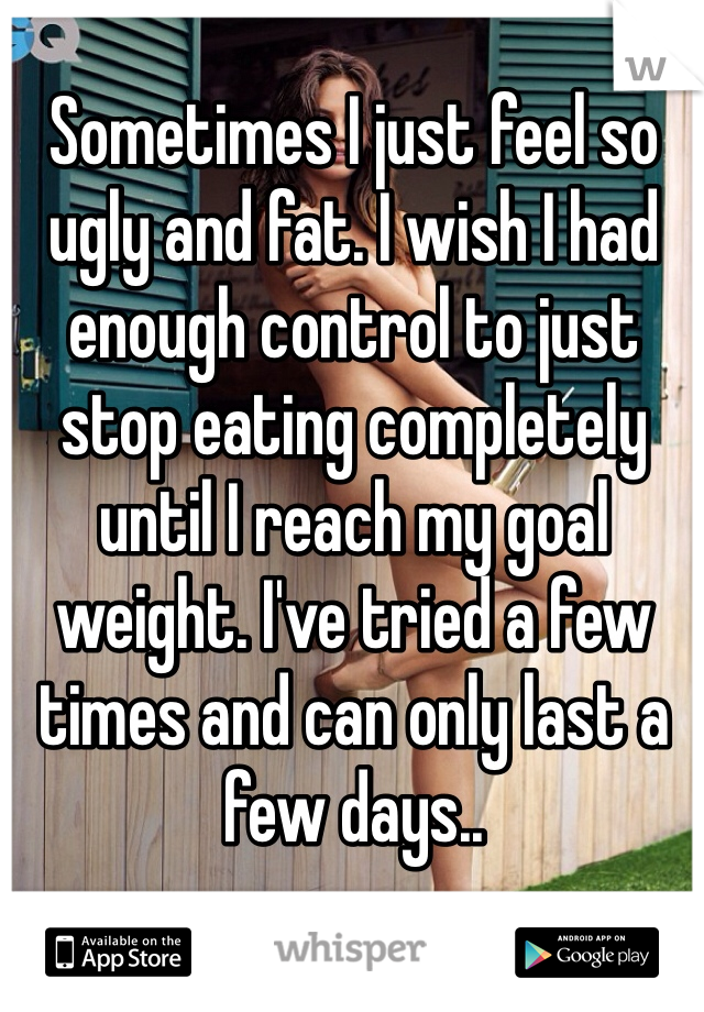 Sometimes I just feel so ugly and fat. I wish I had enough control to just stop eating completely until I reach my goal weight. I've tried a few times and can only last a few days..