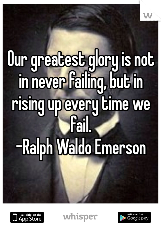 Our greatest glory is not in never failing, but in rising up every time we fail. -Ralph Waldo Emerson