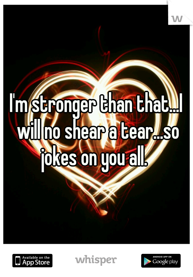 I'm stronger than that...I will no shear a tear...so jokes on you all.