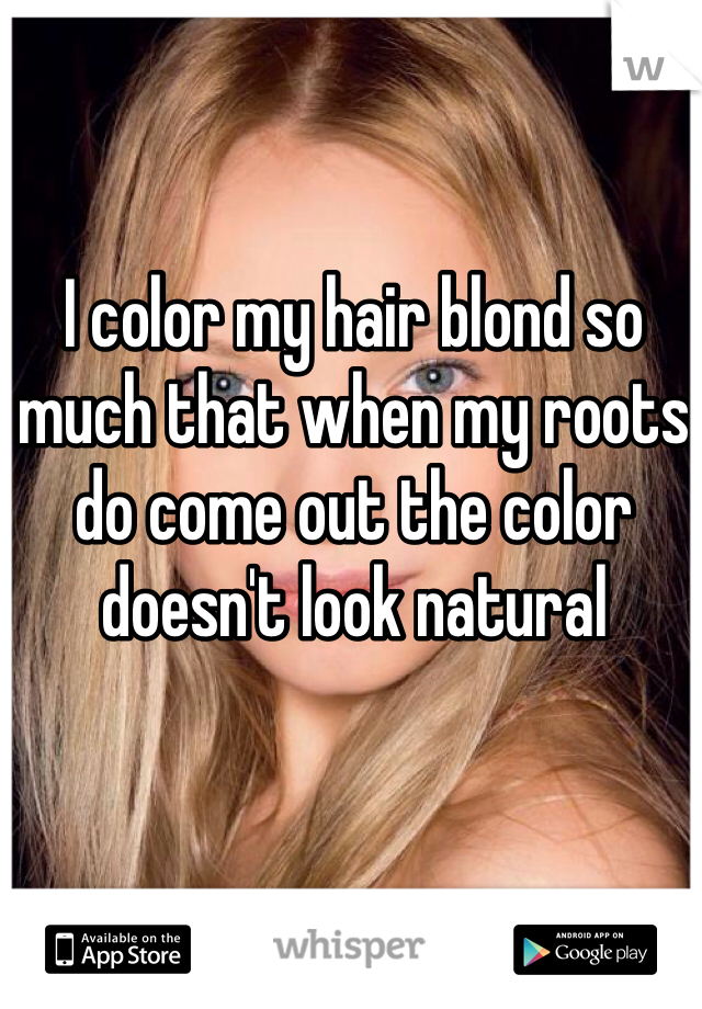 I color my hair blond so much that when my roots do come out the color doesn't look natural