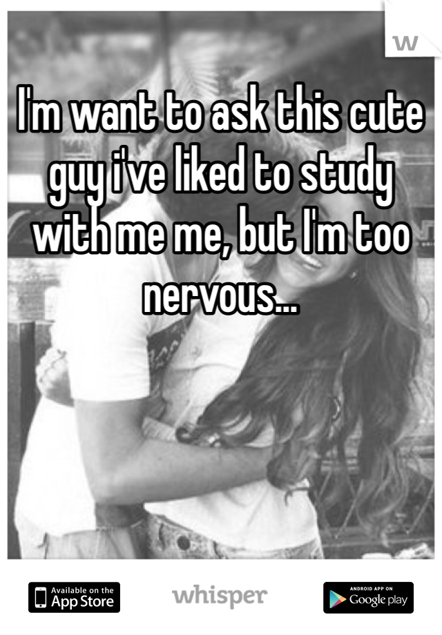 I'm want to ask this cute guy i've liked to study with me me, but I'm too nervous...
