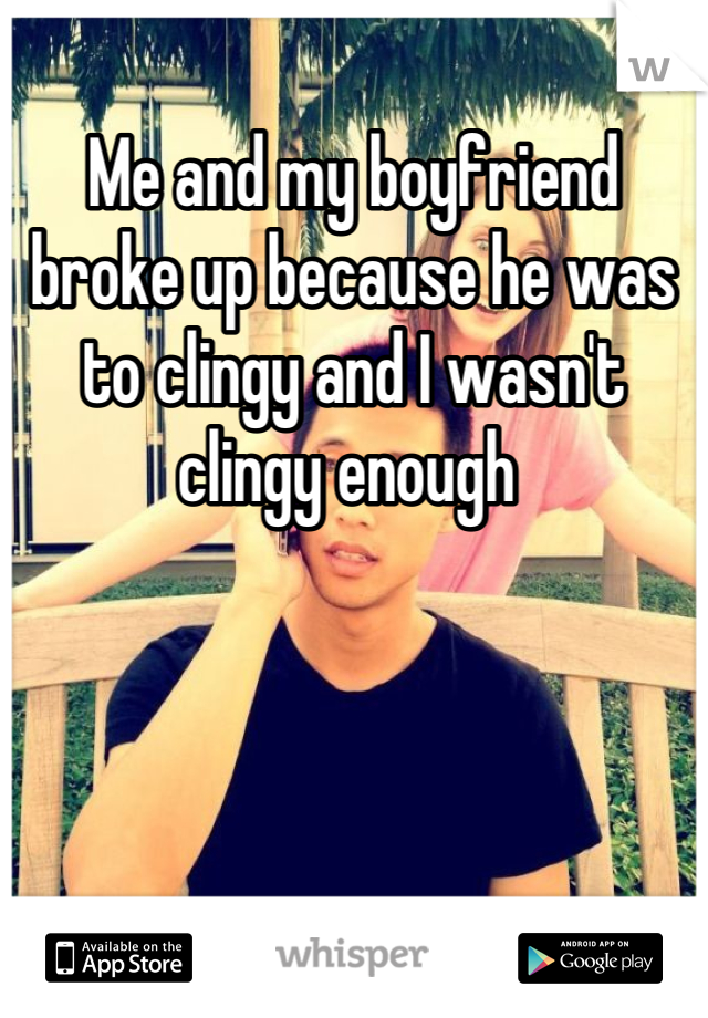 Me and my boyfriend broke up because he was to clingy and I wasn't clingy enough